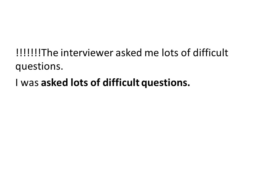 The interviewer asked me lots of difficult questions