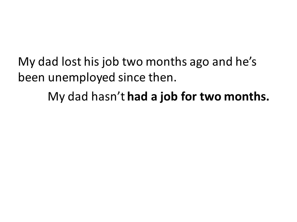 My dad lost his job two months ago and he's been unemployed since then