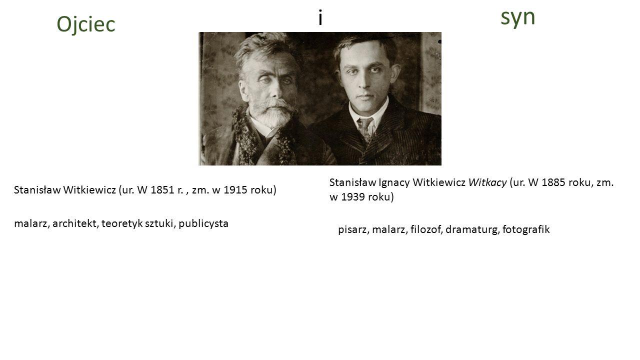 syn i. Ojciec. Stanisław Ignacy Witkiewicz Witkacy (ur. W 1885 roku, zm. w 1939 roku) Stanisław Witkiewicz (ur. W 1851 r. , zm. w 1915 roku)