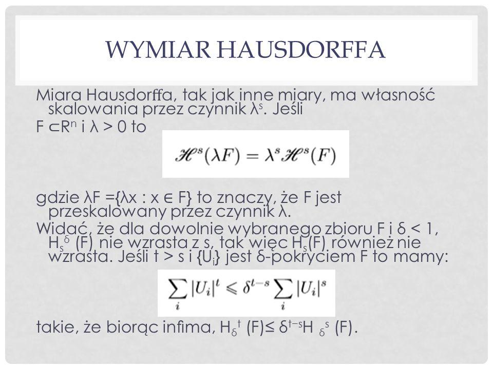 Wymiar Hausdorffa Miara Hausdorffa, tak jak inne miary, ma własność skalowania przez czynnik λs. Jeśli.
