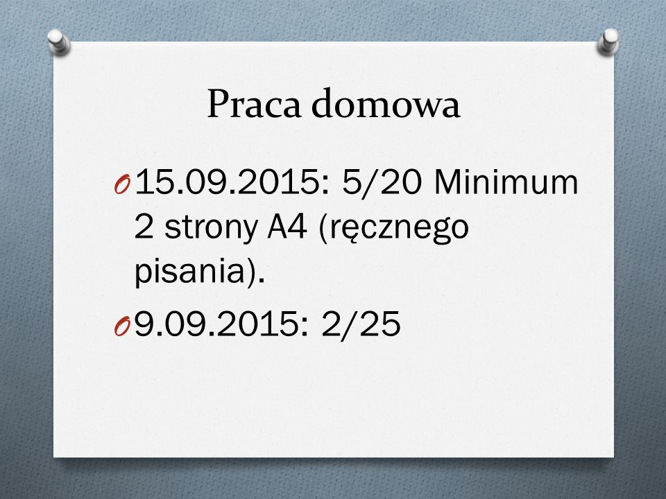 Praca domowa 15.09.2015: 5/20 Minimum 2 strony A4 (ręcznego pisania).