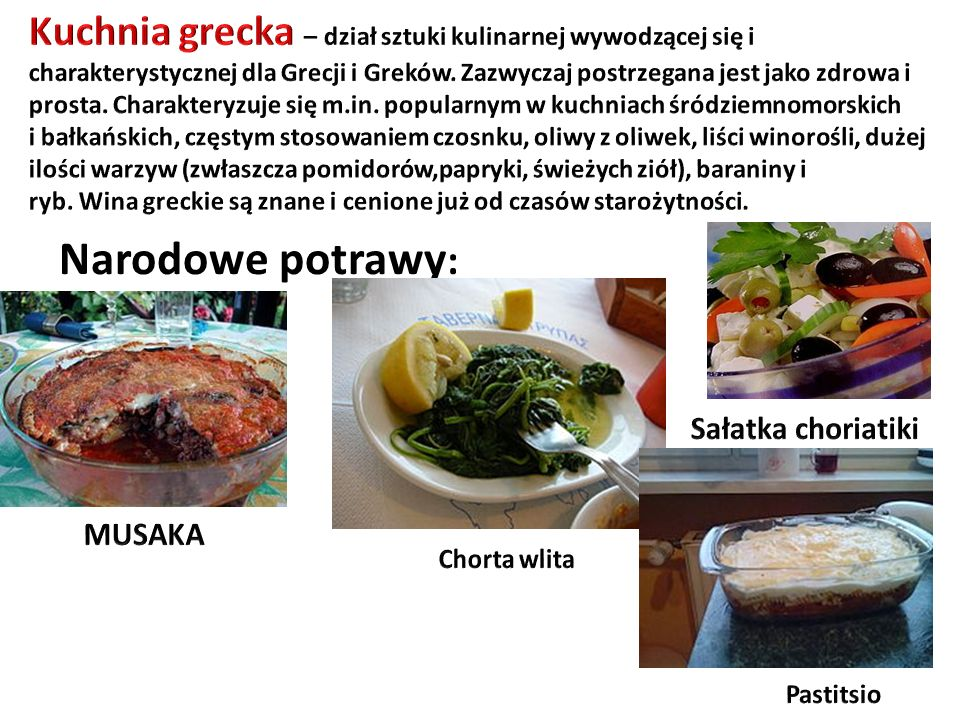 Kuchnia grecka – dział sztuki kulinarnej wywodzącej się i charakterystycznej dla Grecji i Greków. Zazwyczaj postrzegana jest jako zdrowa i prosta. Charakteryzuje się m.in. popularnym w kuchniach śródziemnomorskich i bałkańskich, częstym stosowaniem czosnku, oliwy z oliwek, liści winorośli, dużej ilości warzyw (zwłaszcza pomidorów,papryki, świeżych ziół), baraniny i ryb. Wina greckie są znane i cenione już od czasów starożytności.