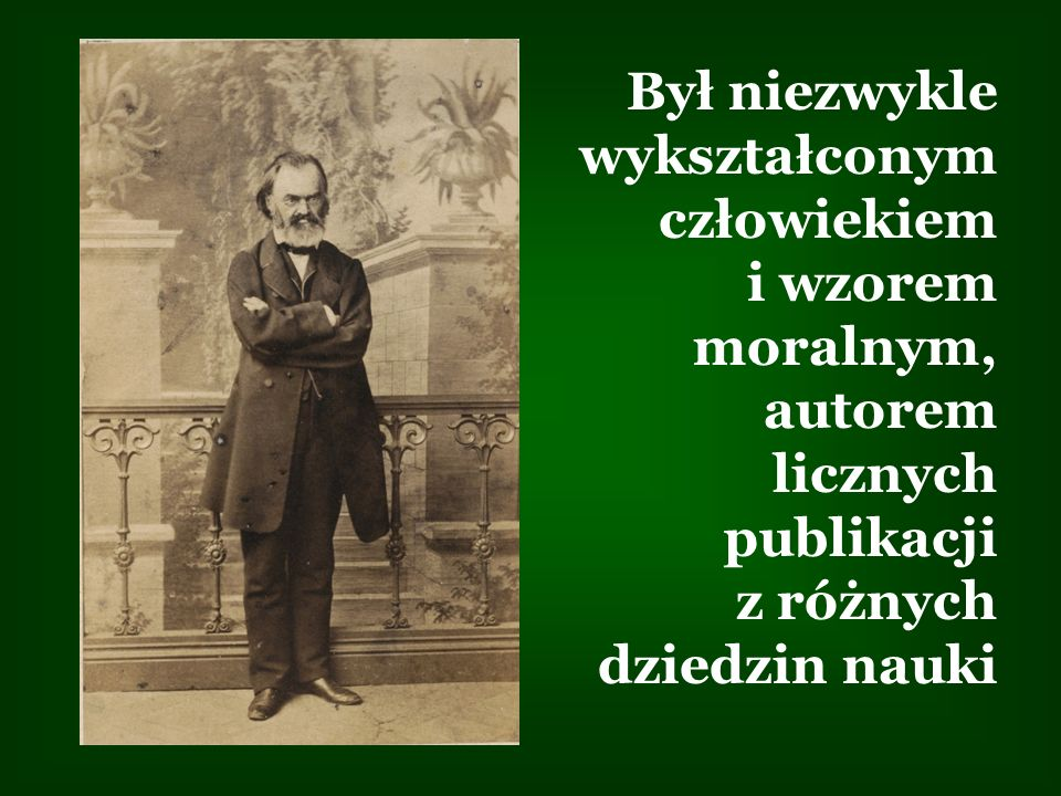 Był niezwykle wykształconym człowiekiem i wzorem moralnym, autorem licznych publikacji z różnych dziedzin nauki