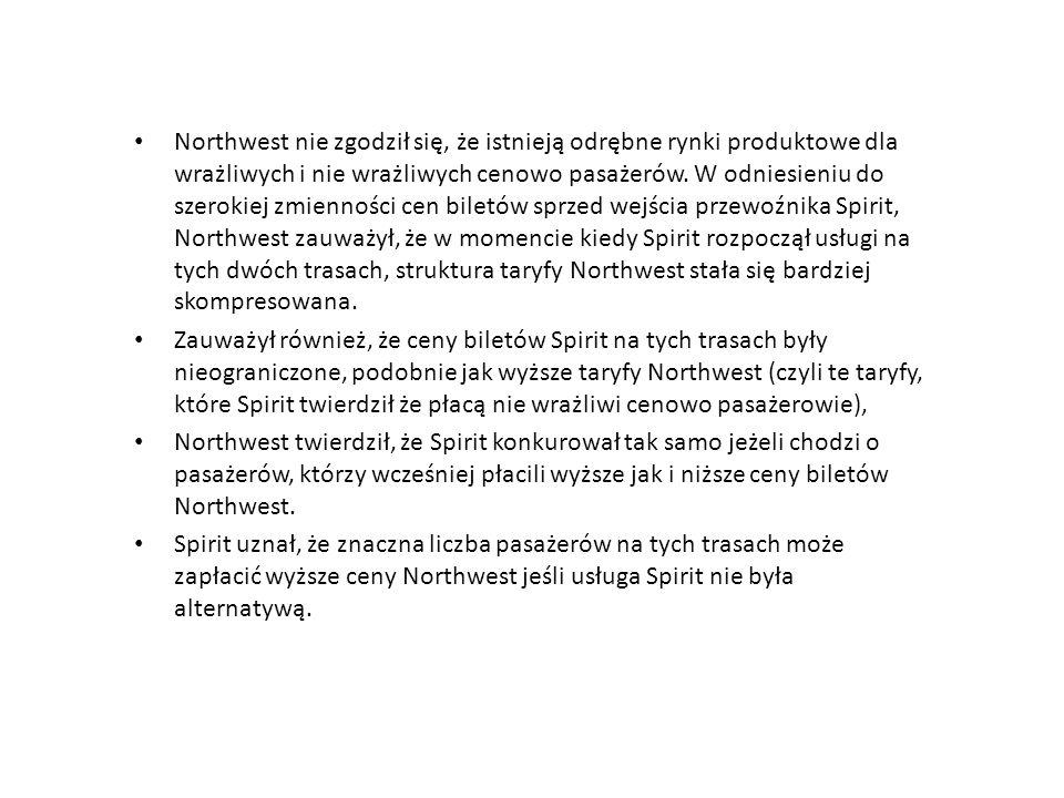 Northwest nie zgodził się, że istnieją odrębne rynki produktowe dla wrażliwych i nie wrażliwych cenowo pasażerów. W odniesieniu do szerokiej zmienności cen biletów sprzed wejścia przewoźnika Spirit, Northwest zauważył, że w momencie kiedy Spirit rozpoczął usługi na tych dwóch trasach, struktura taryfy Northwest stała się bardziej skompresowana.