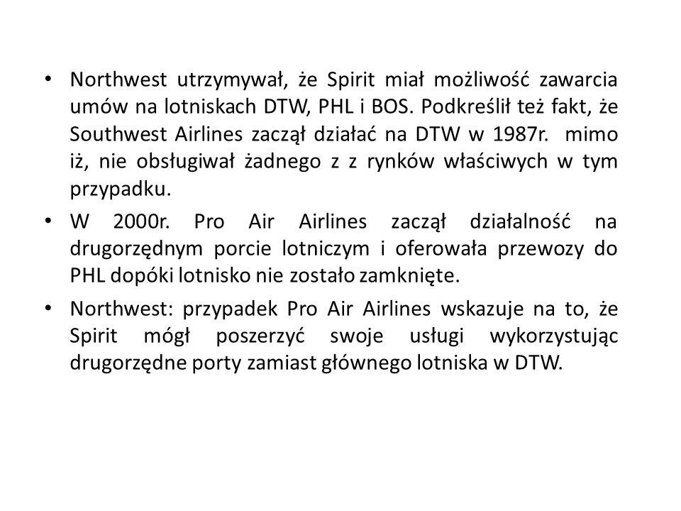 Northwest utrzymywał, że Spirit miał możliwość zawarcia umów na lotniskach DTW, PHL i BOS. Podkreślił też fakt, że Southwest Airlines zaczął działać na DTW w 1987r. mimo iż, nie obsługiwał żadnego z z rynków właściwych w tym przypadku.