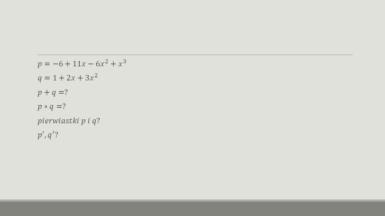 𝑝=−6+11𝑥−6 𝑥 2 + 𝑥 3 𝑞=1+2𝑥+3 𝑥 2 𝑝+𝑞= 𝑝∗𝑞= 𝑝𝑖𝑒𝑟𝑤𝑖𝑎𝑠𝑡𝑘𝑖 𝑝 𝑖 𝑞 𝑝 ′ , 𝑞 ′