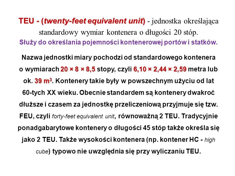 TEU - (twenty-feet equivalent unit) - jednostka określająca standardowy wymiar kontenera o długości 20 stóp. Służy do określania pojemności kontenerowej portów i statków.