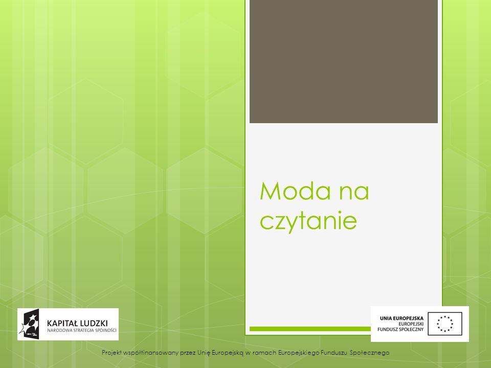 Moda na czytanie Projekt współfinansowany przez Unię Europejską w ramach Europejskiego Funduszu Społecznego.