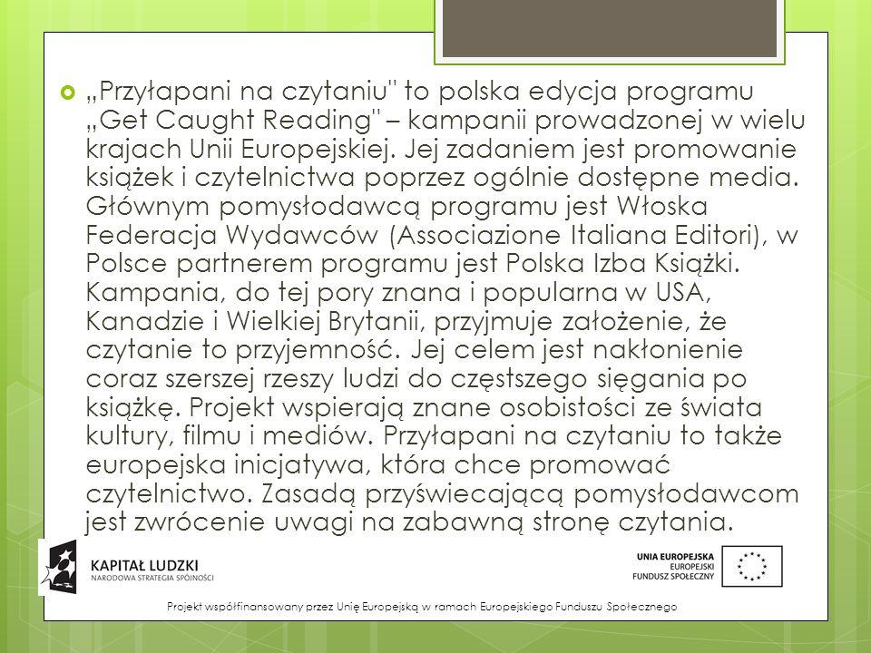 """""""Przyłapani na czytaniu to polska edycja programu """"Get Caught Reading – kampanii prowadzonej w wielu krajach Unii Europejskiej. Jej zadaniem jest promowanie książek i czytelnictwa poprzez ogólnie dostępne media. Głównym pomysłodawcą programu jest Włoska Federacja Wydawców (Associazione Italiana Editori), w Polsce partnerem programu jest Polska Izba Książki. Kampania, do tej pory znana i popularna w USA, Kanadzie i Wielkiej Brytanii, przyjmuje założenie, że czytanie to przyjemność. Jej celem jest nakłonienie coraz szerszej rzeszy ludzi do częstszego sięgania po książkę. Projekt wspierają znane osobistości ze świata kultury, filmu i mediów. Przyłapani na czytaniu to także europejska inicjatywa, która chce promować czytelnictwo. Zasadą przyświecającą pomysłodawcom jest zwrócenie uwagi na zabawną stronę czytania."""