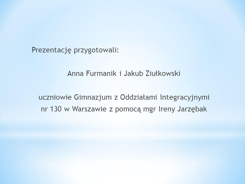 Prezentację przygotowali: Anna Furmanik i Jakub Ziułkowski uczniowie Gimnazjum z Oddziałami Integracyjnymi nr 130 w Warszawie z pomocą mgr Ireny Jarzębak