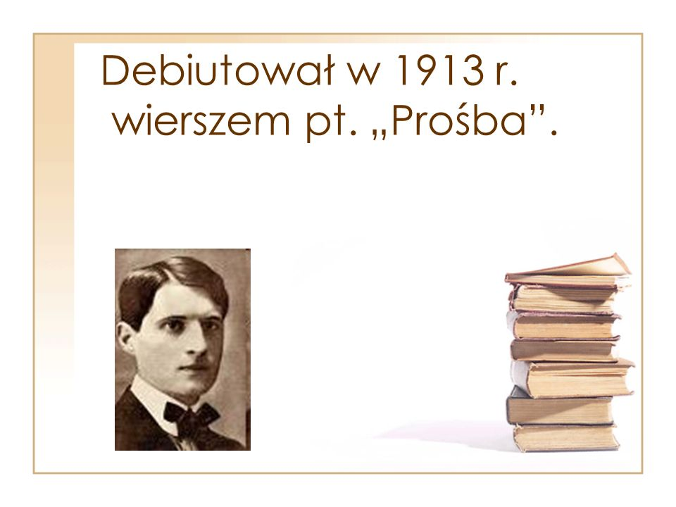 """Debiutował w 1913 r. wierszem pt. """"Prośba ."""