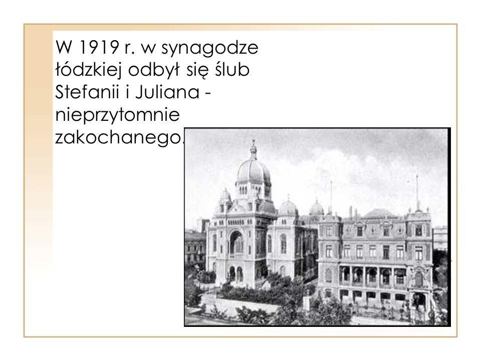 W 1919 r. w synagodze łódzkiej odbył się ślub Stefanii i Juliana - nieprzytomnie zakochanego.
