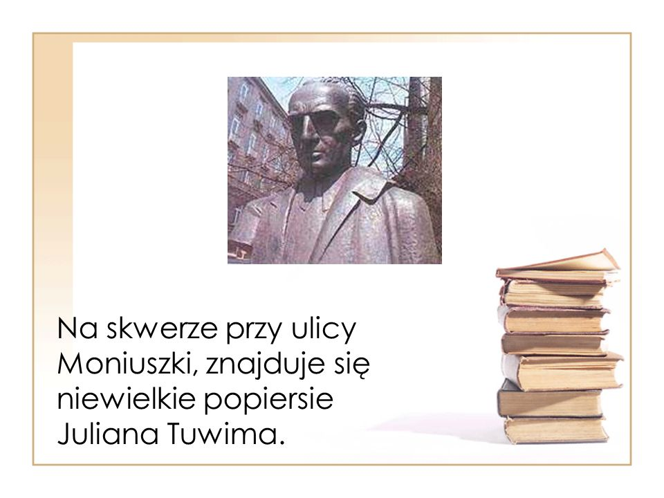 Na skwerze przy ulicy Moniuszki, znajduje się niewielkie popiersie Juliana Tuwima.