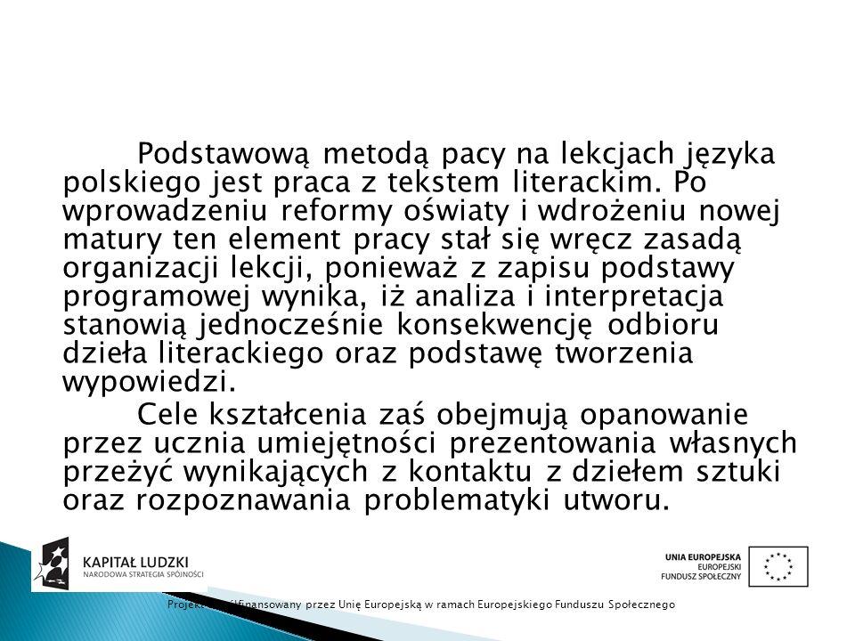 Podstawową metodą pacy na lekcjach języka polskiego jest praca z tekstem literackim. Po wprowadzeniu reformy oświaty i wdrożeniu nowej matury ten element pracy stał się wręcz zasadą organizacji lekcji, ponieważ z zapisu podstawy programowej wynika, iż analiza i interpretacja stanowią jednocześnie konsekwencję odbioru dzieła literackiego oraz podstawę tworzenia wypowiedzi.
