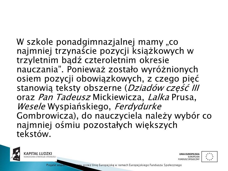 """W szkole ponadgimnazjalnej mamy """"co najmniej trzynaście pozycji książkowych w trzyletnim bądź czteroletnim okresie nauczania . Ponieważ zostało wyróżnionych osiem pozycji obowiązkowych, z czego pięć stanowią teksty obszerne (Dziadów część III oraz Pan Tadeusz Mickiewicza, Lalka Prusa, Wesele Wyspiańskiego, Ferdydurke Gombrowicza), do nauczyciela należy wybór co najmniej ośmiu pozostałych większych tekstów."""