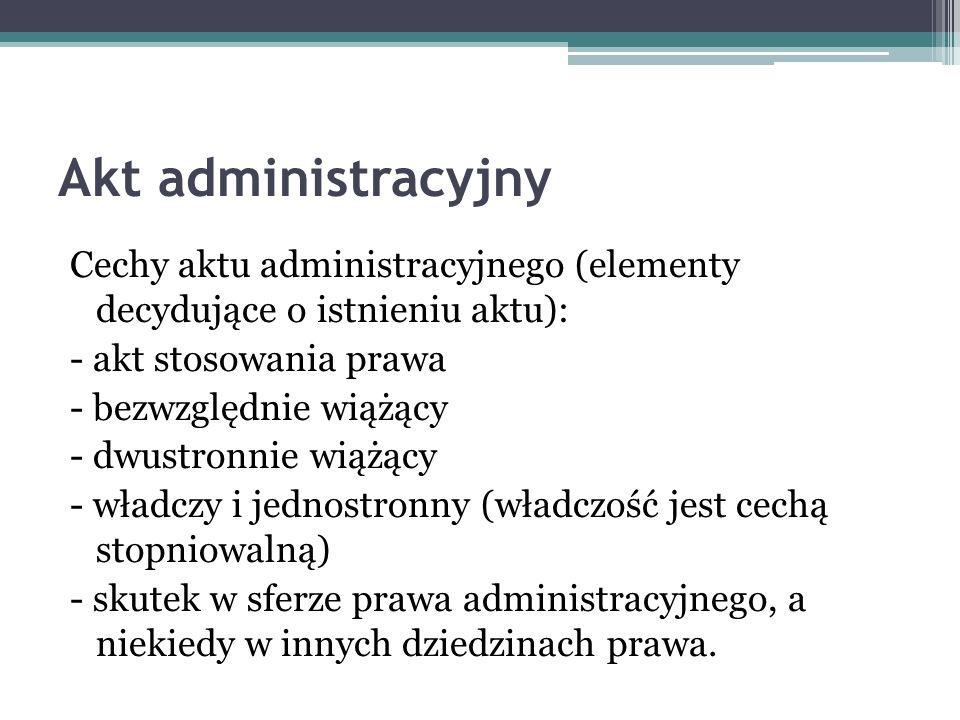 Akt administracyjny Cechy aktu administracyjnego (elementy decydujące o istnieniu aktu): - akt stosowania prawa.
