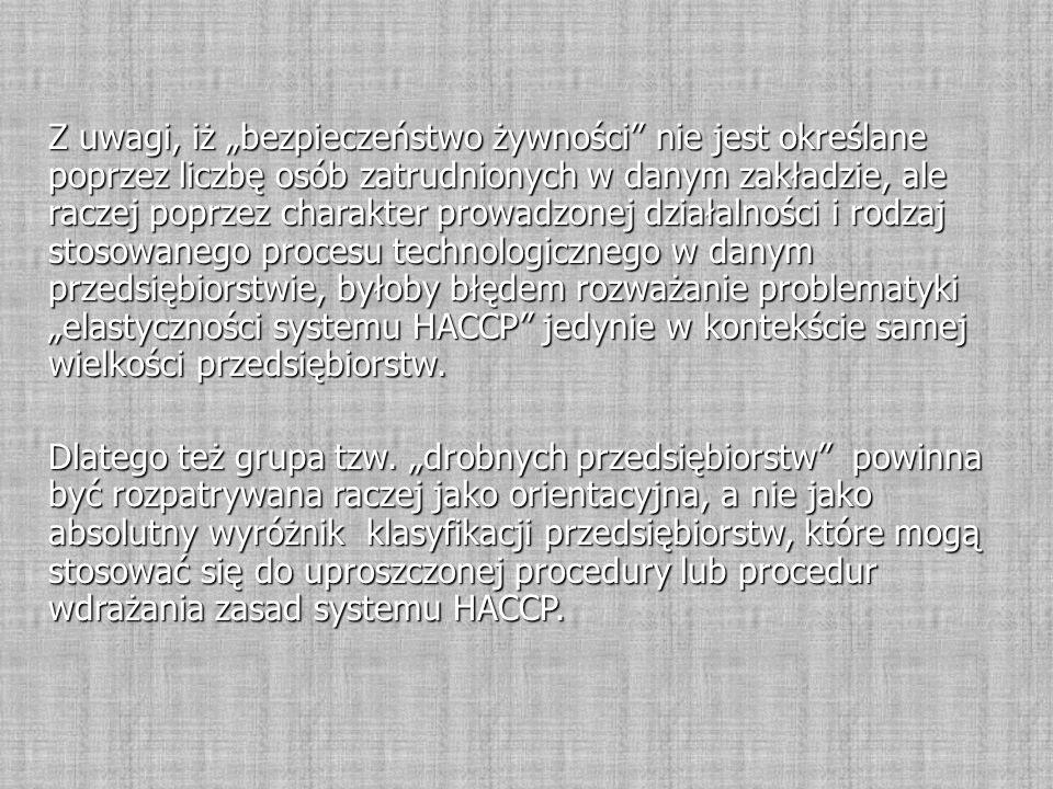 """Z uwagi, iż """"bezpieczeństwo żywności nie jest określane poprzez liczbę osób zatrudnionych w danym zakładzie, ale raczej poprzez charakter prowadzonej działalności i rodzaj stosowanego procesu technologicznego w danym przedsiębiorstwie, byłoby błędem rozważanie problematyki """"elastyczności systemu HACCP jedynie w kontekście samej wielkości przedsiębiorstw."""
