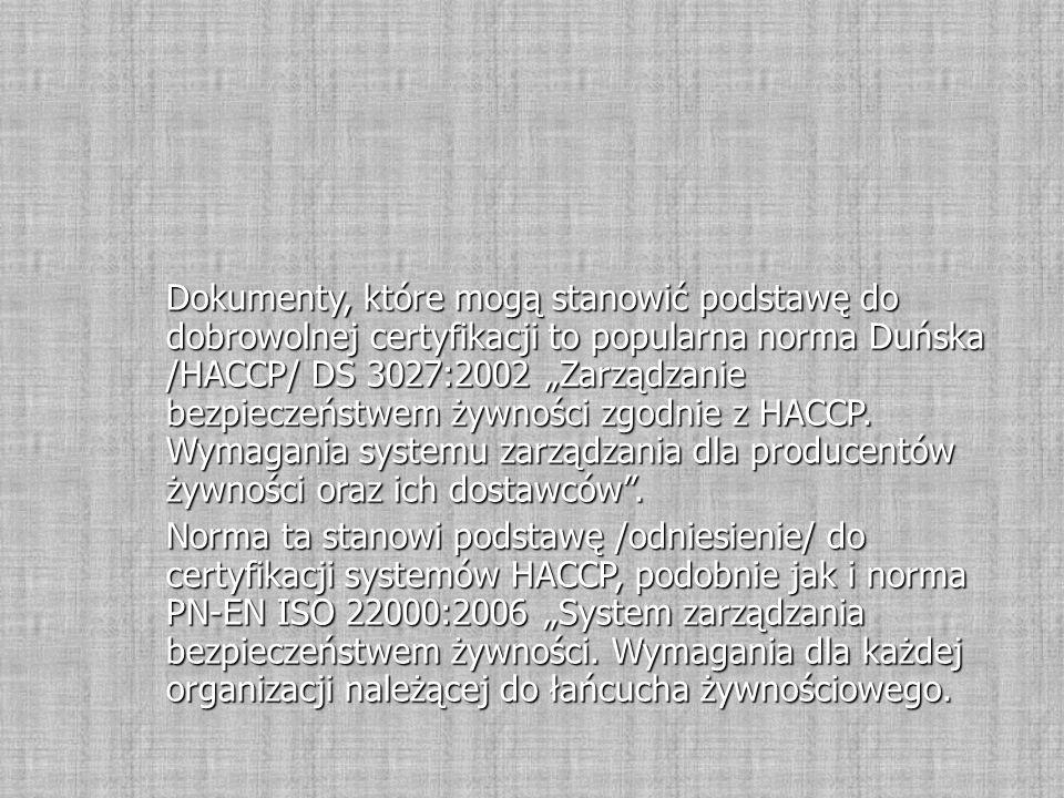"""Dokumenty, które mogą stanowić podstawę do dobrowolnej certyfikacji to popularna norma Duńska /HACCP/ DS 3027:2002 """"Zarządzanie bezpieczeństwem żywności zgodnie z HACCP. Wymagania systemu zarządzania dla producentów żywności oraz ich dostawców ."""