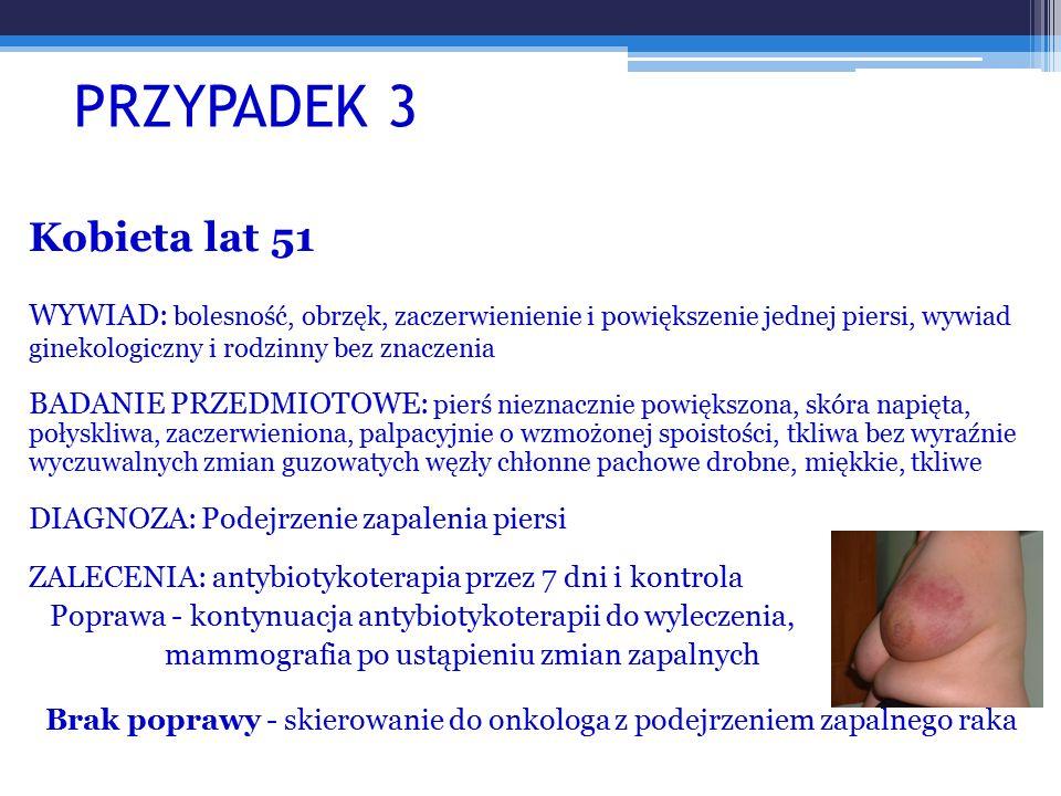 PRZYPADEK 3 Kobieta lat 51. WYWIAD: bolesność, obrzęk, zaczerwienienie i powiększenie jednej piersi, wywiad ginekologiczny i rodzinny bez znaczenia.