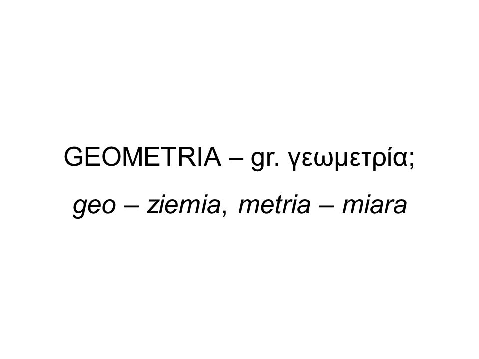 GEOMETRIA – gr. γεωμετρία; geo – ziemia, metria – miara