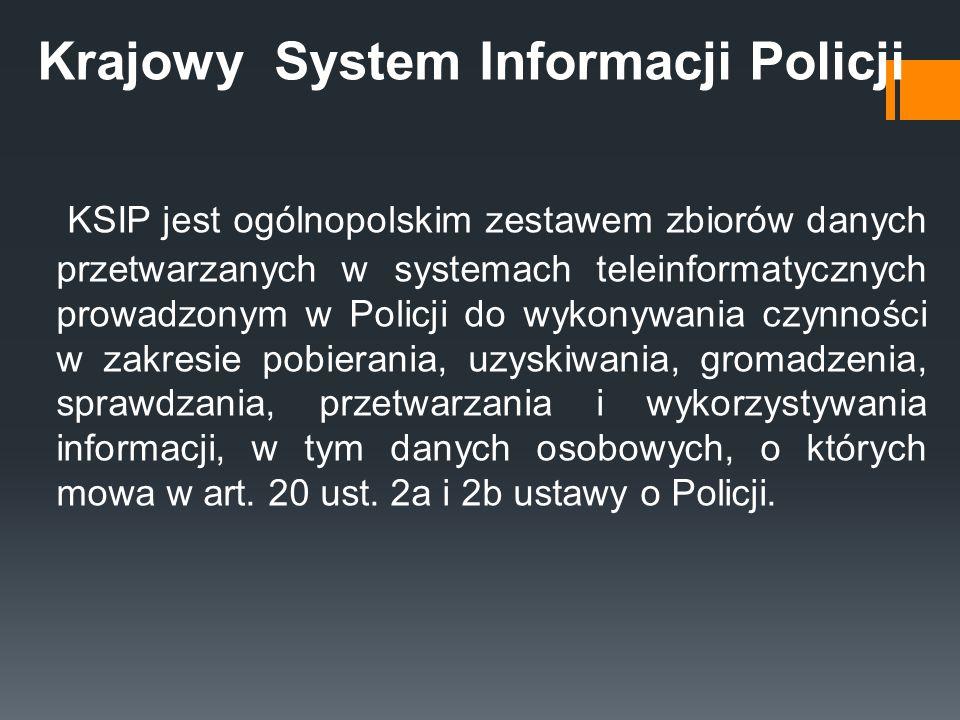 Krajowy System Informacji Policji KSIP jest ogólnopolskim zestawem zbiorów danych przetwarzanych w systemach teleinformatycznych prowadzonym w Policji do wykonywania czynności w zakresie pobierania, uzyskiwania, gromadzenia, sprawdzania, przetwarzania i wykorzystywania informacji, w tym danych osobowych, o których mowa w art.