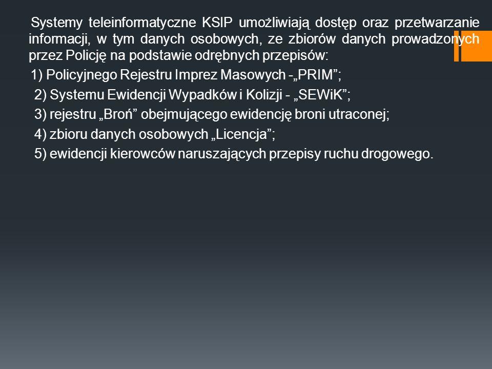 """Systemy teleinformatyczne KSIP umożliwiają dostęp oraz przetwarzanie informacji, w tym danych osobowych, ze zbiorów danych prowadzonych przez Policję na podstawie odrębnych przepisów: 1) Policyjnego Rejestru Imprez Masowych -""""PRIM ; 2) Systemu Ewidencji Wypadków i Kolizji - """"SEWiK ; 3) rejestru """"Broń obejmującego ewidencję broni utraconej; 4) zbioru danych osobowych """"Licencja ; 5) ewidencji kierowców naruszających przepisy ruchu drogowego."""