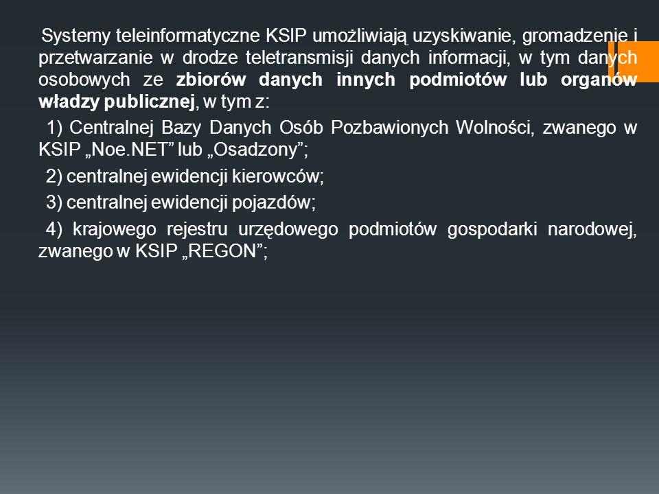 """Systemy teleinformatyczne KSIP umożliwiają uzyskiwanie, gromadzenie i przetwarzanie w drodze teletransmisji danych informacji, w tym danych osobowych ze zbiorów danych innych podmiotów lub organów władzy publicznej, w tym z: 1) Centralnej Bazy Danych Osób Pozbawionych Wolności, zwanego w KSIP """"Noe.NET lub """"Osadzony ; 2) centralnej ewidencji kierowców; 3) centralnej ewidencji pojazdów; 4) krajowego rejestru urzędowego podmiotów gospodarki narodowej, zwanego w KSIP """"REGON ;"""