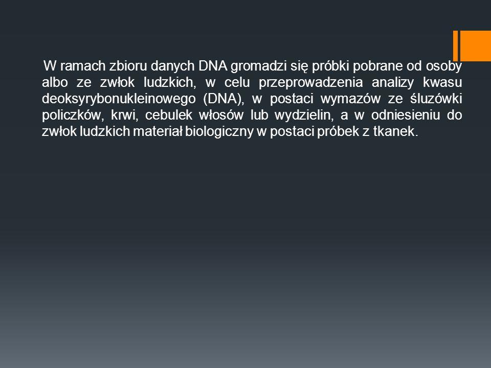 W ramach zbioru danych DNA gromadzi się próbki pobrane od osoby albo ze zwłok ludzkich, w celu przeprowadzenia analizy kwasu deoksyrybonukleinowego (DNA), w postaci wymazów ze śluzówki policzków, krwi, cebulek włosów lub wydzielin, a w odniesieniu do zwłok ludzkich materiał biologiczny w postaci próbek z tkanek.