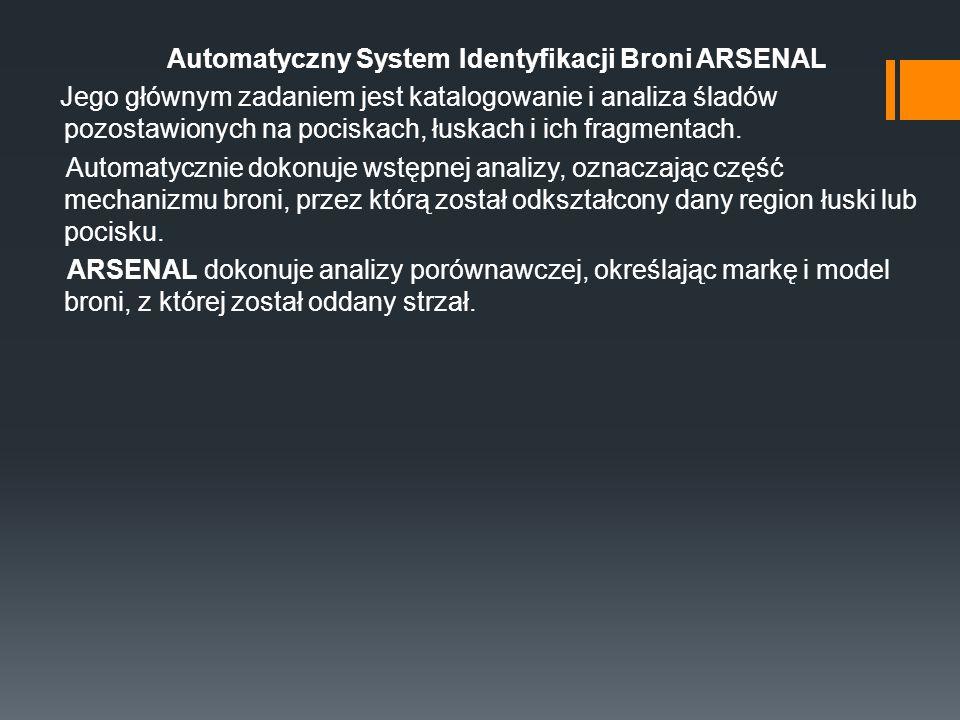 Automatyczny System Identyfikacji Broni ARSENAL Jego głównym zadaniem jest katalogowanie i analiza śladów pozostawionych na pociskach, łuskach i ich fragmentach.