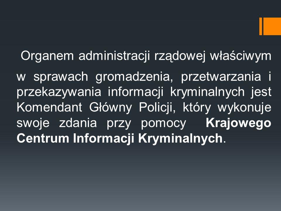 Organem administracji rządowej właściwym w sprawach gromadzenia, przetwarzania i przekazywania informacji kryminalnych jest Komendant Główny Policji, który wykonuje swoje zdania przy pomocy Krajowego Centrum Informacji Kryminalnych.