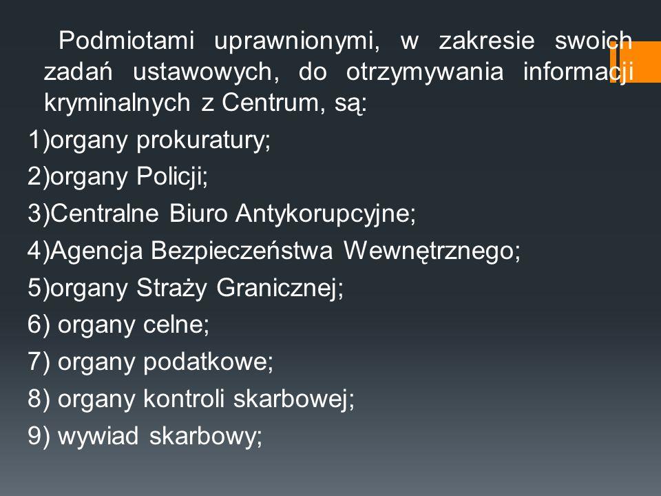 Podmiotami uprawnionymi, w zakresie swoich zadań ustawowych, do otrzymywania informacji kryminalnych z Centrum, są: 1)organy prokuratury; 2)organy Policji; 3)Centralne Biuro Antykorupcyjne; 4)Agencja Bezpieczeństwa Wewnętrznego; 5)organy Straży Granicznej; 6) organy celne; 7) organy podatkowe; 8) organy kontroli skarbowej; 9) wywiad skarbowy;