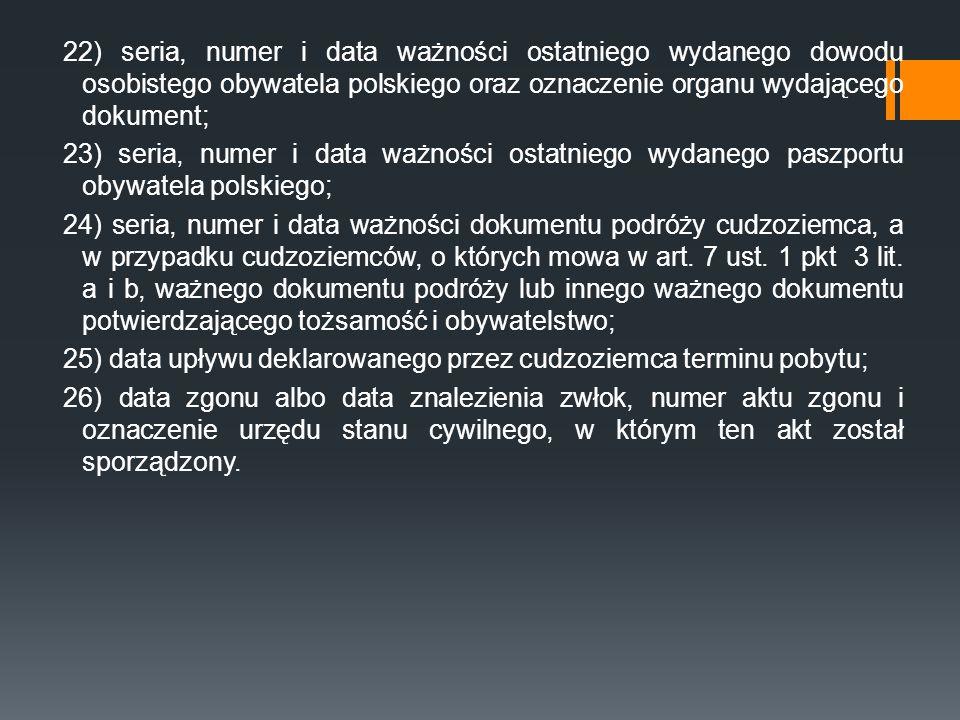 22) seria, numer i data ważności ostatniego wydanego dowodu osobistego obywatela polskiego oraz oznaczenie organu wydającego dokument; 23) seria, numer i data ważności ostatniego wydanego paszportu obywatela polskiego; 24) seria, numer i data ważności dokumentu podróży cudzoziemca, a w przypadku cudzoziemców, o których mowa w art.