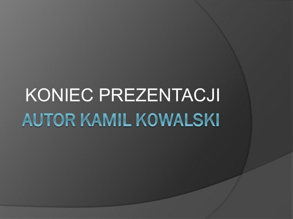 KONIEC PREZENTACJI AUTOR KAMIL K0WALSKI