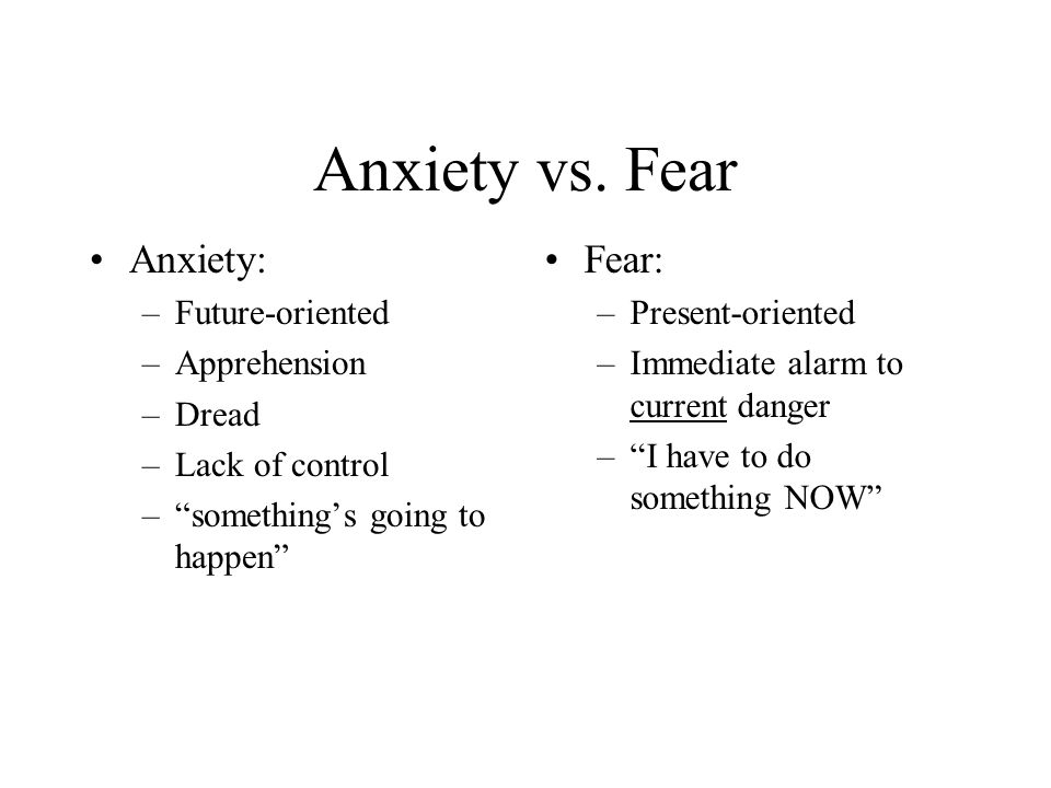 Anxiety vs. Fear Anxiety: Fear: Future-oriented Apprehension Dread