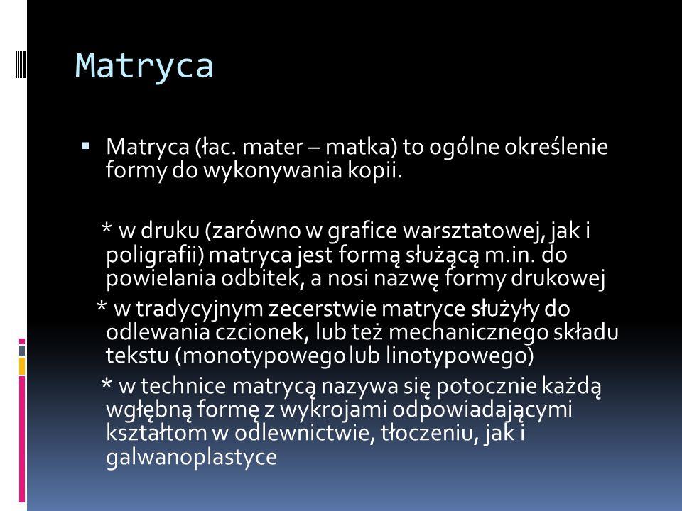 Matryca Matryca (łac. mater – matka) to ogólne określenie formy do wykonywania kopii.