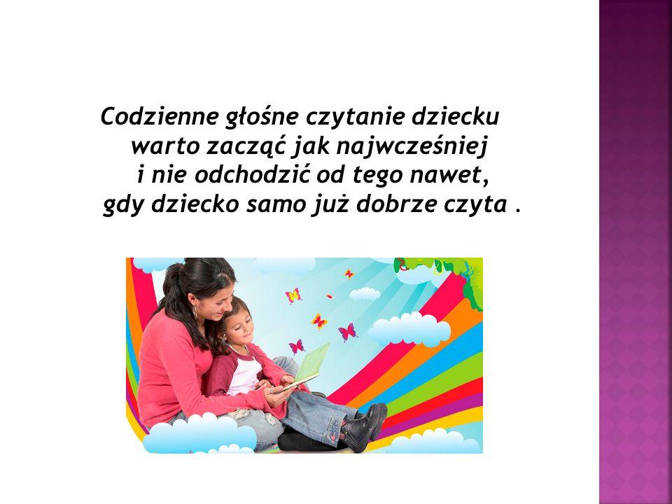 Codzienne głośne czytanie dziecku warto zacząć jak najwcześniej i nie odchodzić od tego nawet, gdy dziecko samo już dobrze czyta .