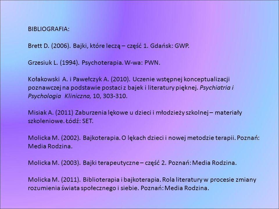 BIBLIOGRAFIA: Brett D. (2006). Bajki, które leczą – część 1. Gdańsk: GWP. Grzesiuk L. (1994). Psychoterapia. W-wa: PWN.