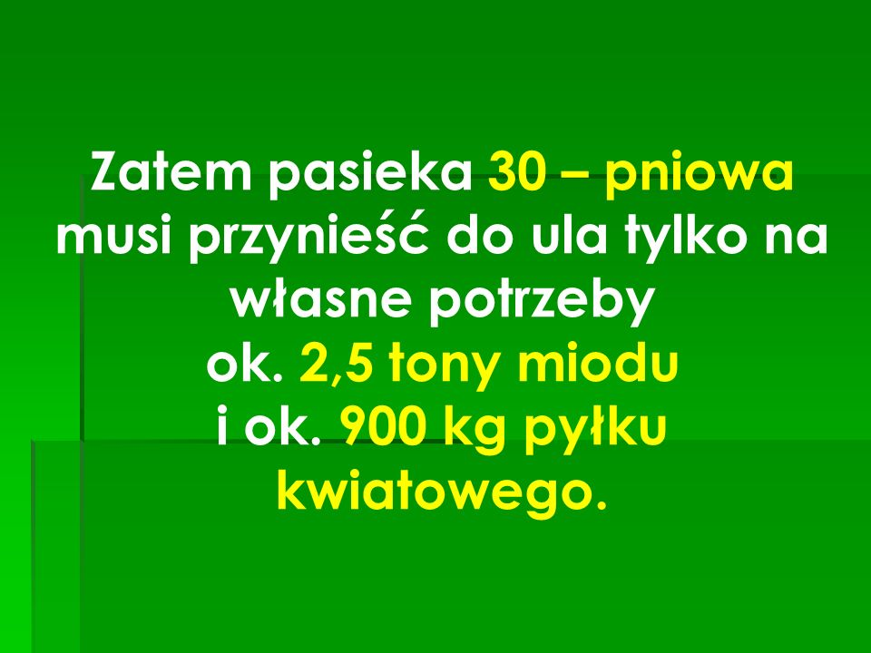 Zatem pasieka 30 – pniowa musi przynieść do ula tylko na własne potrzeby ok. 2,5 tony miodu i ok. 900 kg pyłku