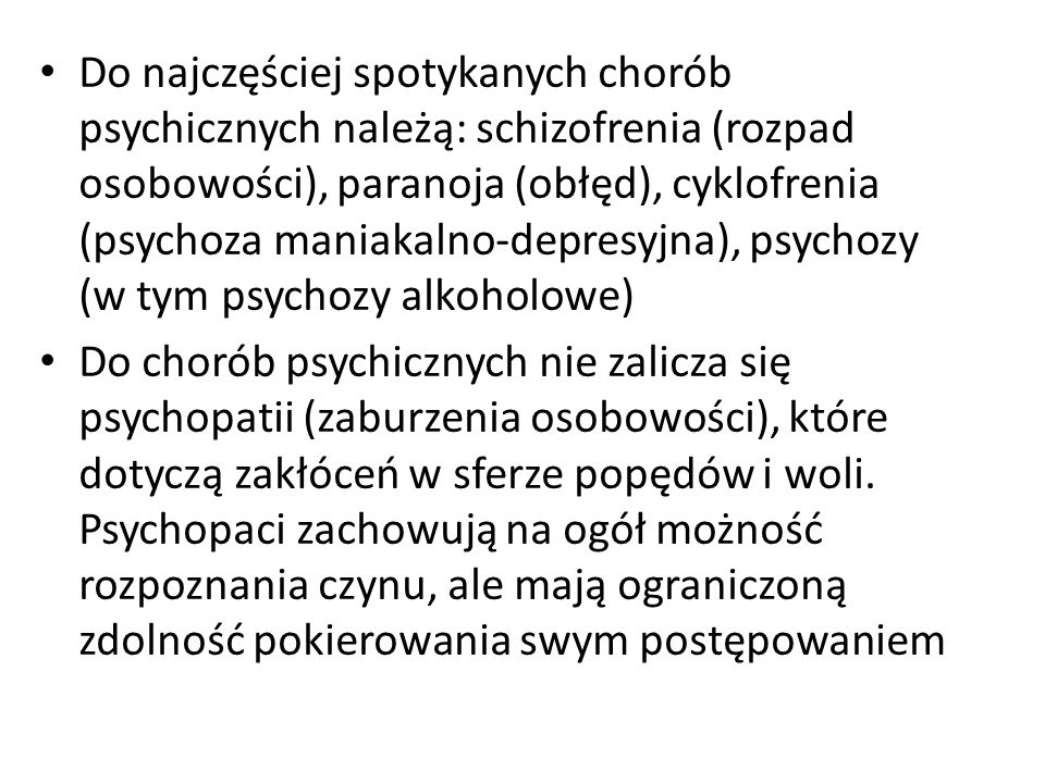 Do najczęściej spotykanych chorób psychicznych należą: schizofrenia (rozpad osobowości), paranoja (obłęd), cyklofrenia (psychoza maniakalno-depresyjna), psychozy (w tym psychozy alkoholowe)