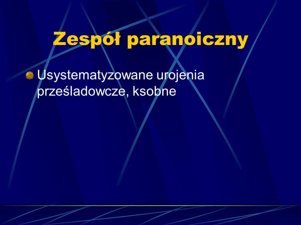 Zespół paranoiczny Usystematyzowane urojenia prześladowcze, ksobne