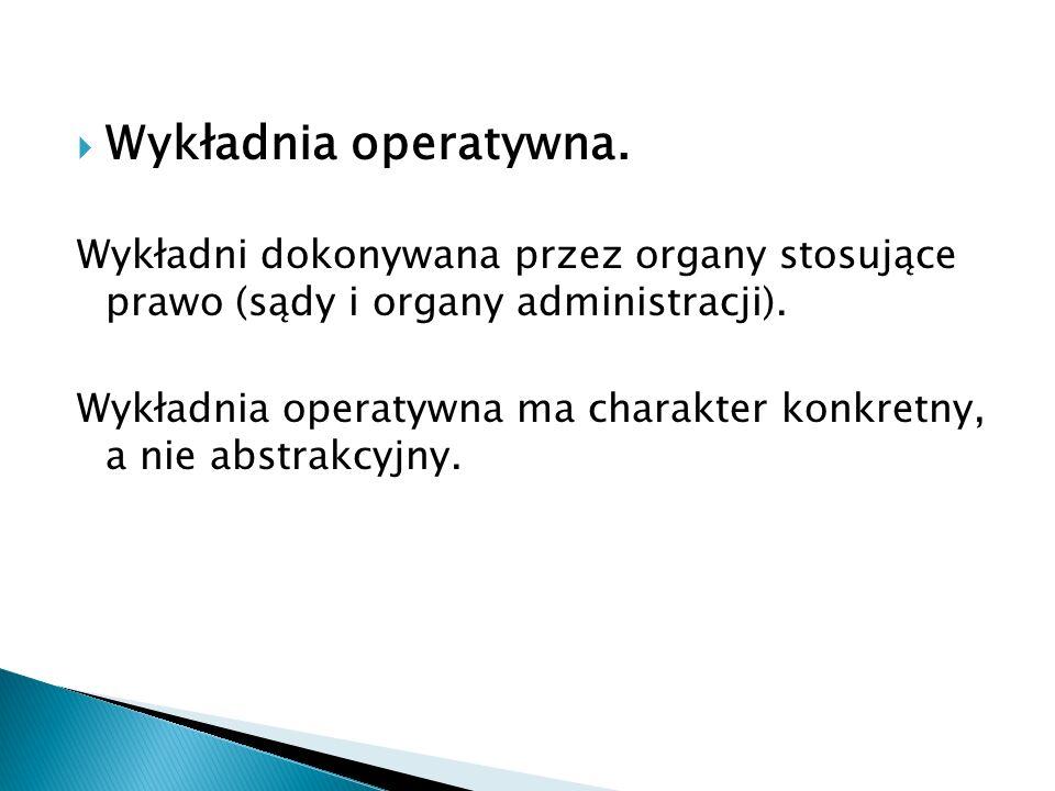 Wykładnia operatywna. Wykładni dokonywana przez organy stosujące prawo (sądy i organy administracji).