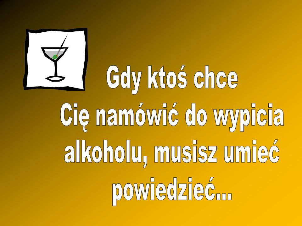 Gdy ktoś chce Cię namówić do wypicia alkoholu, musisz umieć powiedzieć...