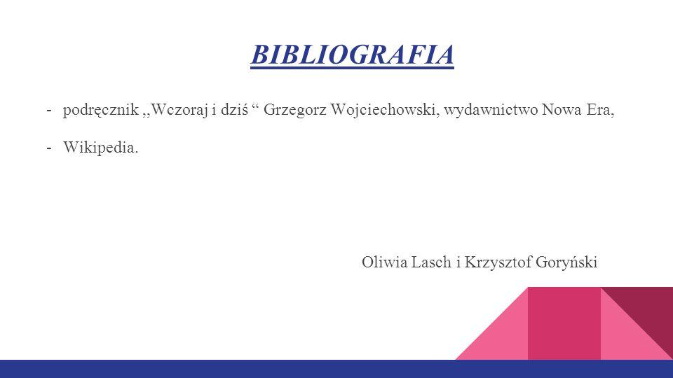 BIBLIOGRAFIA podręcznik ,,Wczoraj i dziś Grzegorz Wojciechowski, wydawnictwo Nowa Era, Wikipedia.