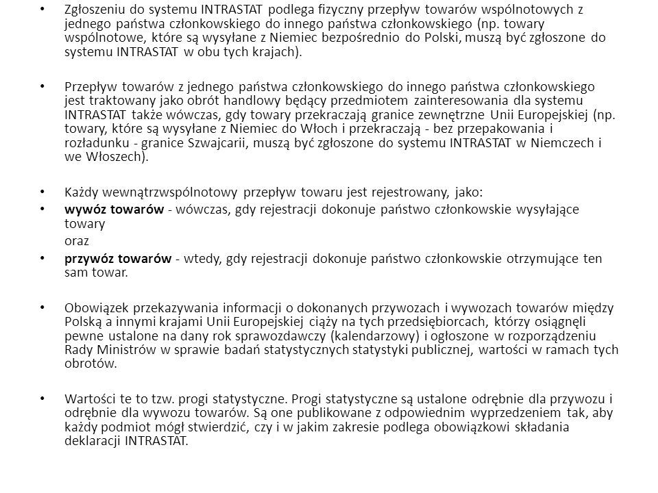 Zgłoszeniu do systemu INTRASTAT podlega fizyczny przepływ towarów wspólnotowych z jednego państwa członkowskiego do innego państwa członkowskiego (np. towary wspólnotowe, które są wysyłane z Niemiec bezpośrednio do Polski, muszą być zgłoszone do systemu INTRASTAT w obu tych krajach).