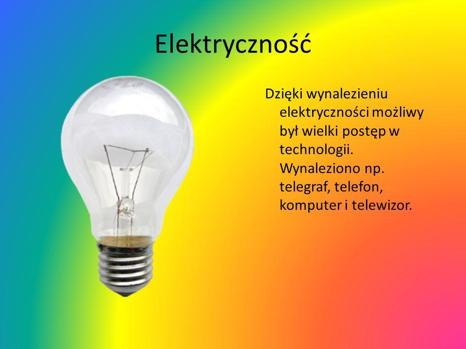 Elektryczność Dzięki wynalezieniu elektryczności możliwy był wielki postęp w technologii.