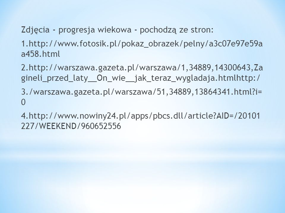 Zdjęcia - progresja wiekowa - pochodzą ze stron: 1.http://www.fotosik.pl/pokaz_obrazek/pelny/a3c07e97e59a a458.html 2.http://warszawa.gazeta.pl/warszawa/1,34889,14300643,Za gineli_przed_laty__On_wie__jak_teraz_wygladaja.htmlhttp:/ 3./warszawa.gazeta.pl/warszawa/51,34889,13864341.html i= 0 4.http://www.nowiny24.pl/apps/pbcs.dll/article AID=/20101 227/WEEKEND/960652556