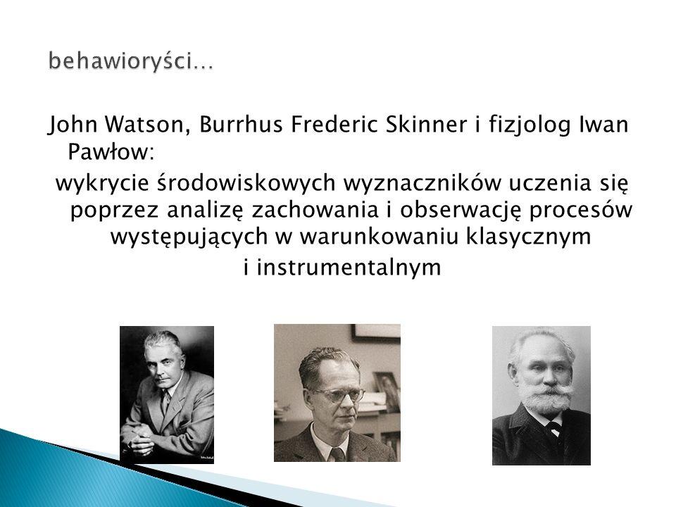 behawioryści… John Watson, Burrhus Frederic Skinner i fizjolog Iwan Pawłow: