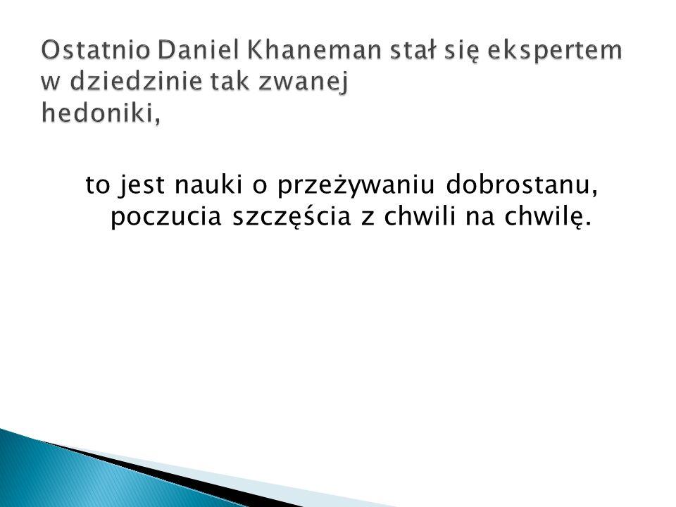Ostatnio Daniel Khaneman stał się ekspertem w dziedzinie tak zwanej hedoniki,