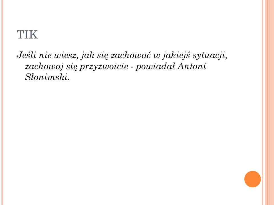 TIK Jeśli nie wiesz, jak się zachować w jakiejś sytuacji, zachowaj się przyzwoicie - powiadał Antoni Słonimski.