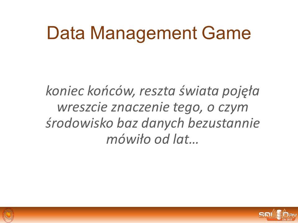 Data Management Game koniec końców, reszta świata pojęła wreszcie znaczenie tego, o czym środowisko baz danych bezustannie mówiło od lat…